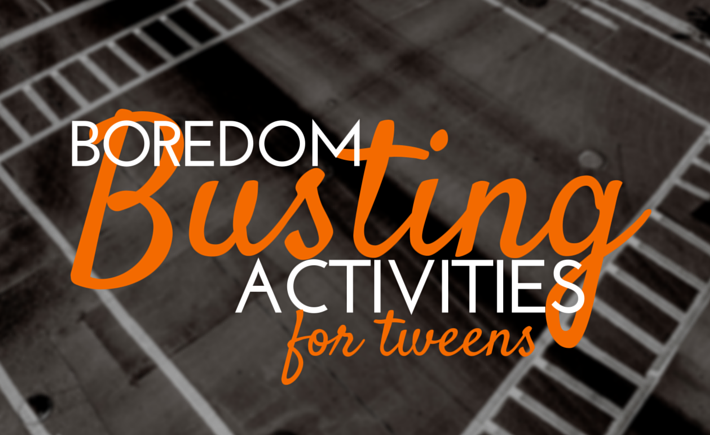 Boredom Busting Activities for Tweens